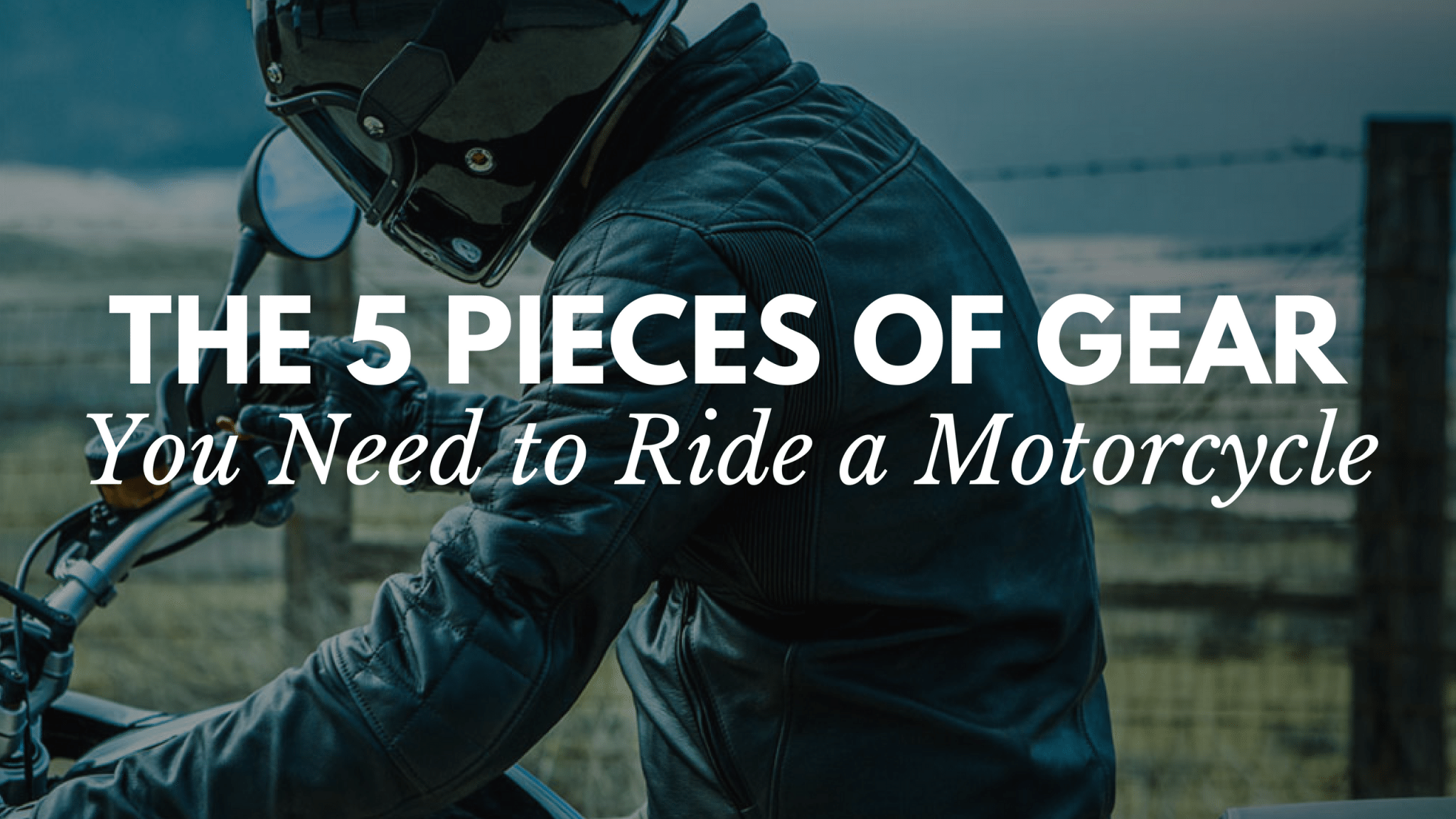 The 5 Pieces of Gear You Need to Ride a Motorcycle